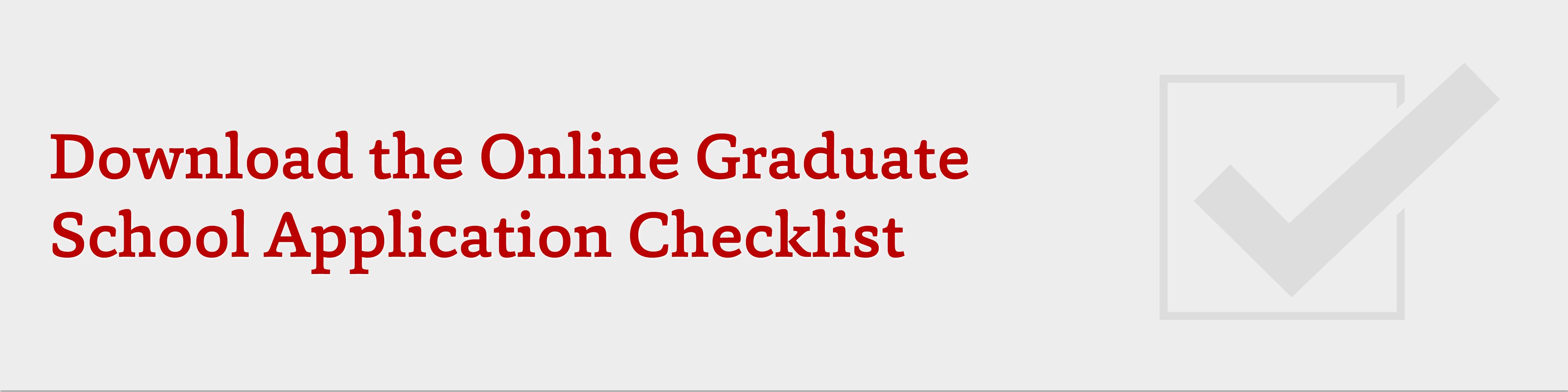 Download the online graduate school application checklist.